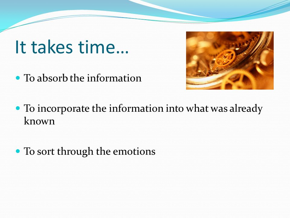 It takes time… To absorb the information To incorporate the information into what was already known To sort through the emotions