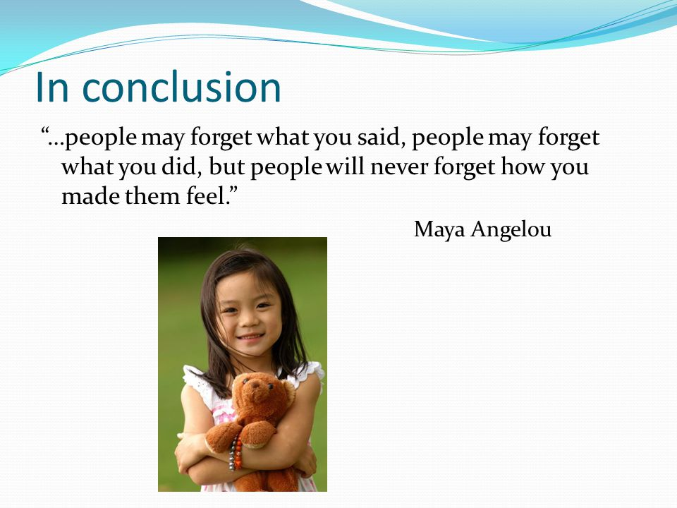 In conclusion …people may forget what you said, people may forget what you did, but people will never forget how you made them feel. Maya Angelou