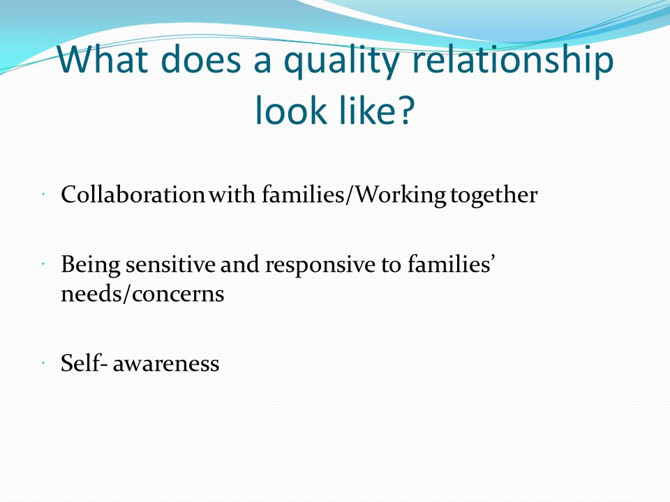 What does a quality relationship look like? Collaboration with families/Working together Being sensitive and responsive to families needs/concerns Sel