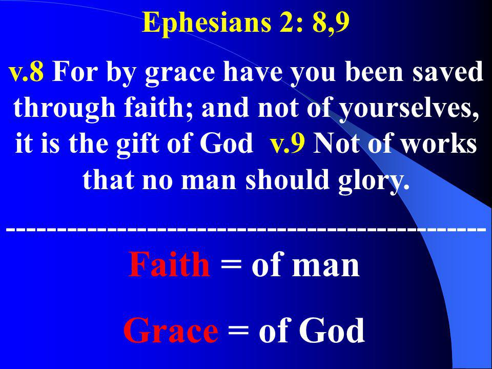 Ephesians 2: 8,9 v.8 For by grace have you been saved through faith; and not of yourselves, it is the gift of God v.9 Not of works that no man should