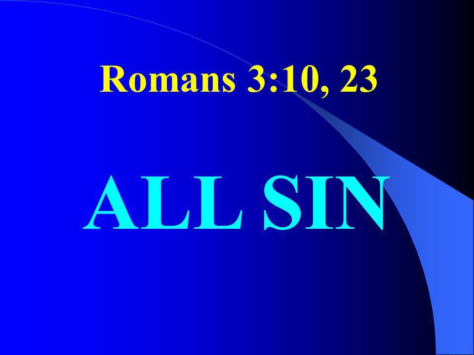 Romans 3:10, 23 ALL SIN