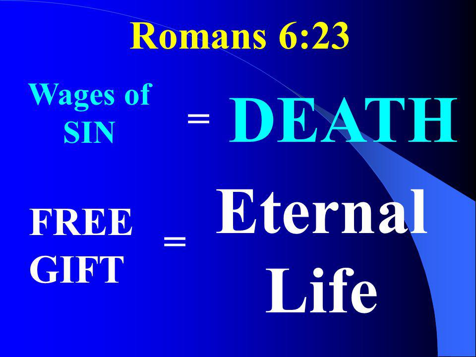 Romans 6:23 Wages of SIN = DEATH FREE GIFT = Eternal Life