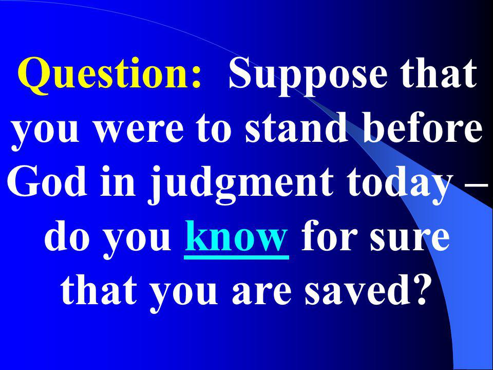 Question: Suppose that you were to stand before God in judgment today – do you know for sure that you are saved?