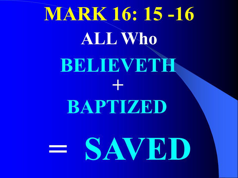 MARK 16: 15 -16 ALL Who BELIEVETH + BAPTIZED = SAVED