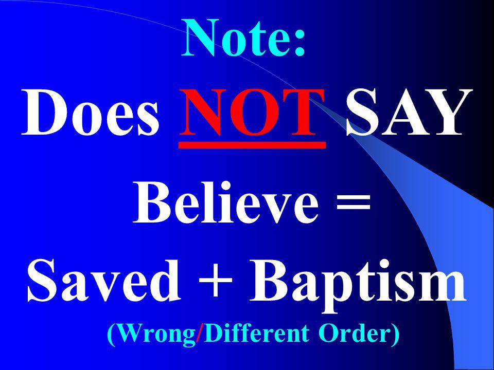 Note: Believe = Saved + Baptism Does NOT SAY (Wrong/Different Order)