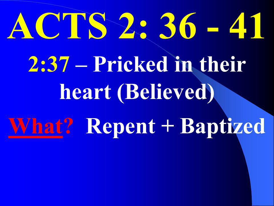 ACTS 2: 36 - 41 2:37 – Pricked in their heart (Believed) What? Repent + Baptized