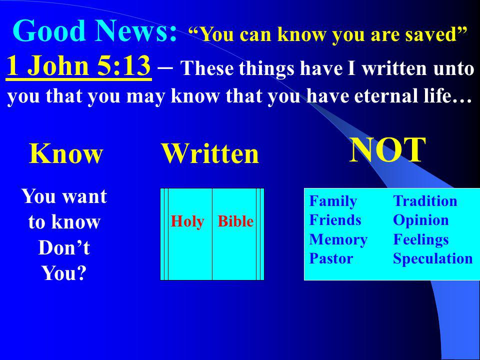 Good News: You can know you are saved 1 John 5:13 – These things have I written unto you that you may know that you have eternal life… Know You want t