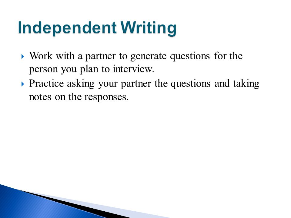 Work with a partner to generate questions for the person you plan to interview. Practice asking your partner the questions and taking notes on the res