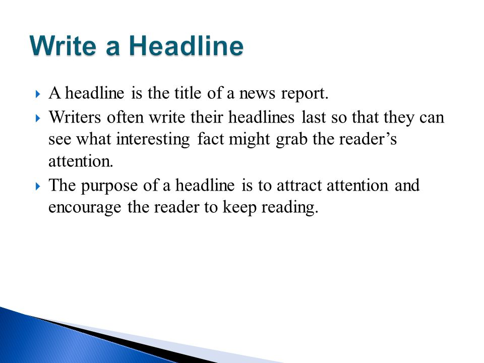 A headline is the title of a news report. Writers often write their headlines last so that they can see what interesting fact might grab the readers a