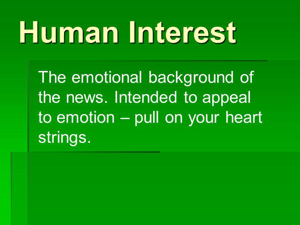 Human Interest The emotional background of the news.