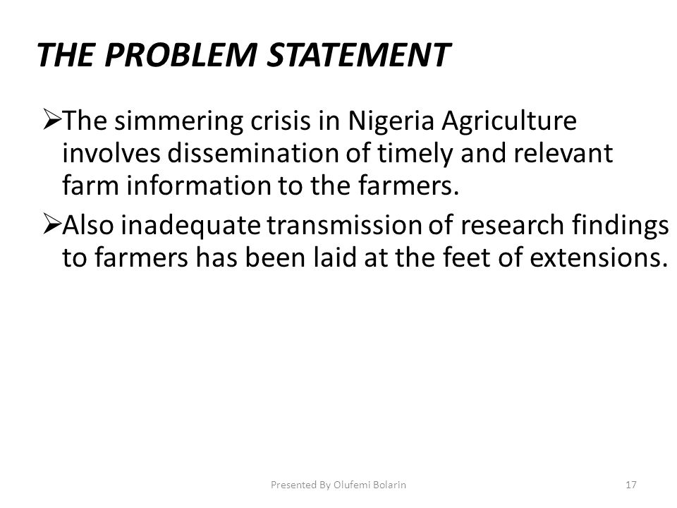 THE PROBLEM STATEMENT The simmering crisis in Nigeria Agriculture involves dissemination of timely and relevant farm information to the farmers. Also
