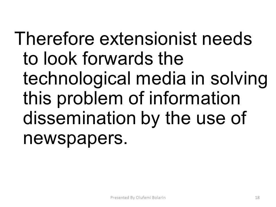 Therefore extensionist needs to look forwards the technological media in solving this problem of information dissemination by the use of newspapers. P