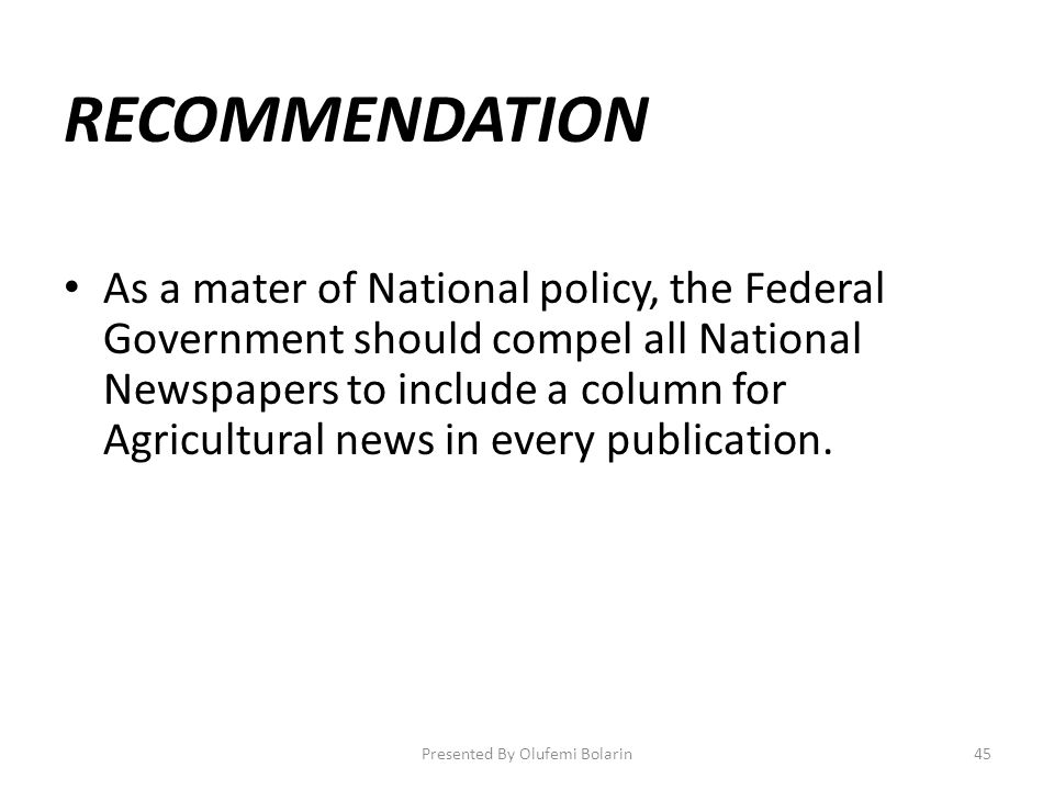 RECOMMENDATION As a mater of National policy, the Federal Government should compel all National Newspapers to include a column for Agricultural news i