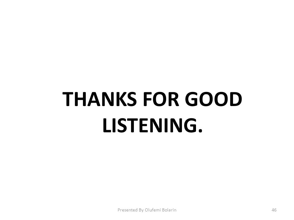 THANKS FOR GOOD LISTENING. Presented By Olufemi Bolarin46