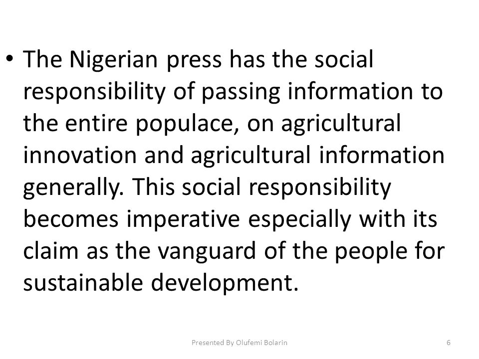 The Nigerian press has the social responsibility of passing information to the entire populace, on agricultural innovation and agricultural information generally.