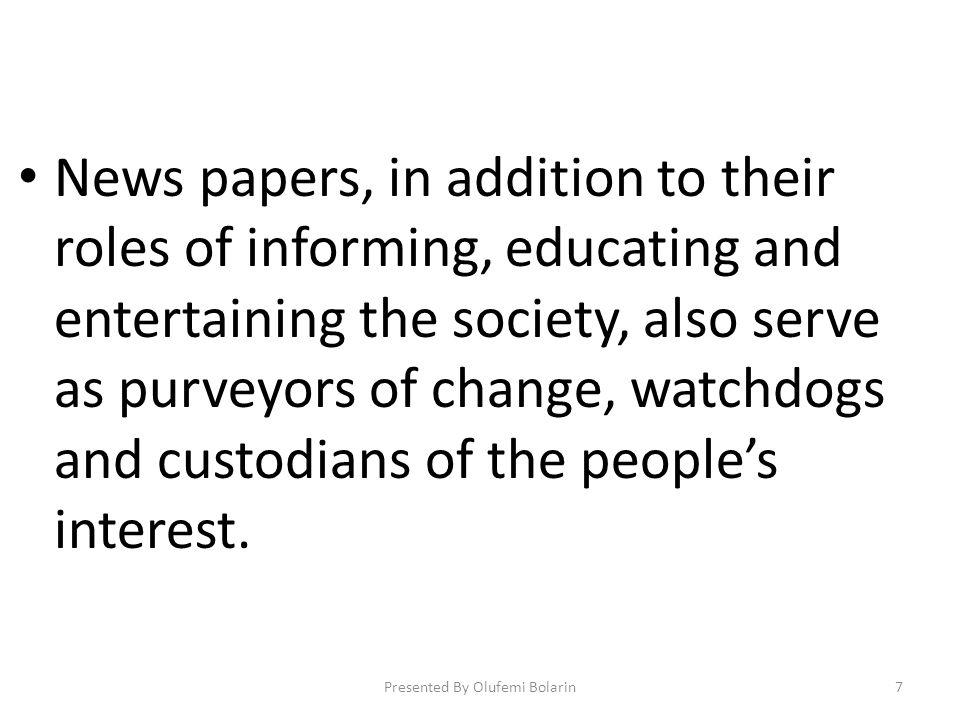 News papers, in addition to their roles of informing, educating and entertaining the society, also serve as purveyors of change, watchdogs and custodians of the peoples interest.