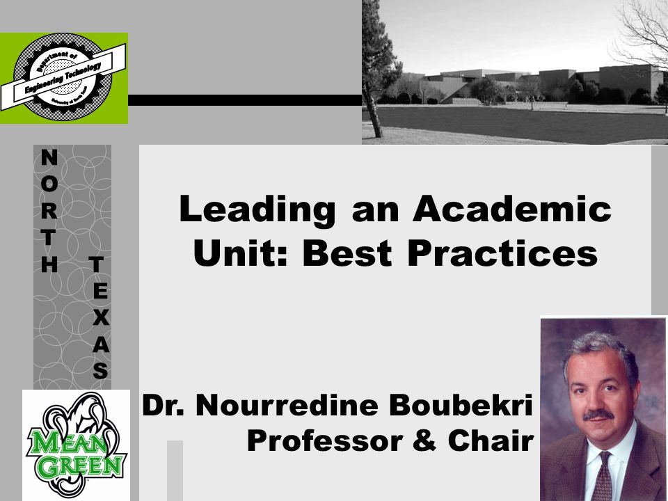 Leading an Academic Unit: Best Practices N O R T H T E X A S Dr. Nourredine Boubekri Professor & Chair