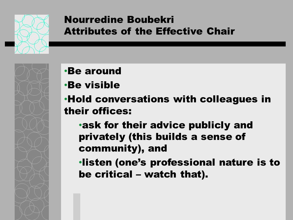 Nourredine Boubekri Attributes of the Effective Chair Use faculty meetings only for decision making Share information in other ways; set up committees in major areas of faculty life unless they explicitly prefer you to be the decision maker Admit mistakes and accept irresponsibility.