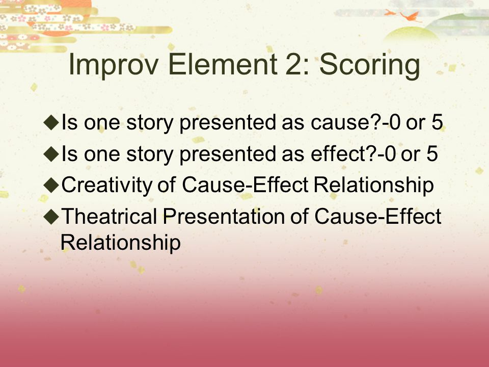 Improv Element 2: Scoring Is one story presented as cause -0 or 5 Is one story presented as effect -0 or 5 Creativity of Cause-Effect Relationship Theatrical Presentation of Cause-Effect Relationship