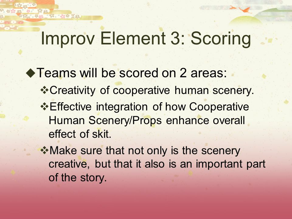 Improv Element 3: Scoring Teams will be scored on 2 areas: Creativity of cooperative human scenery.