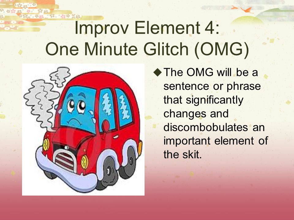 Improv Element 4: One Minute Glitch (OMG) The OMG will be a sentence or phrase that significantly changes and discombobulates an important element of the skit.