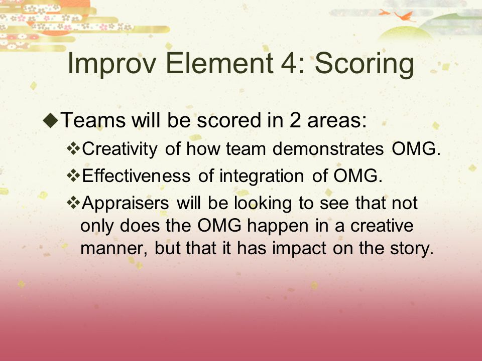 Improv Element 4: Scoring Teams will be scored in 2 areas: Creativity of how team demonstrates OMG.