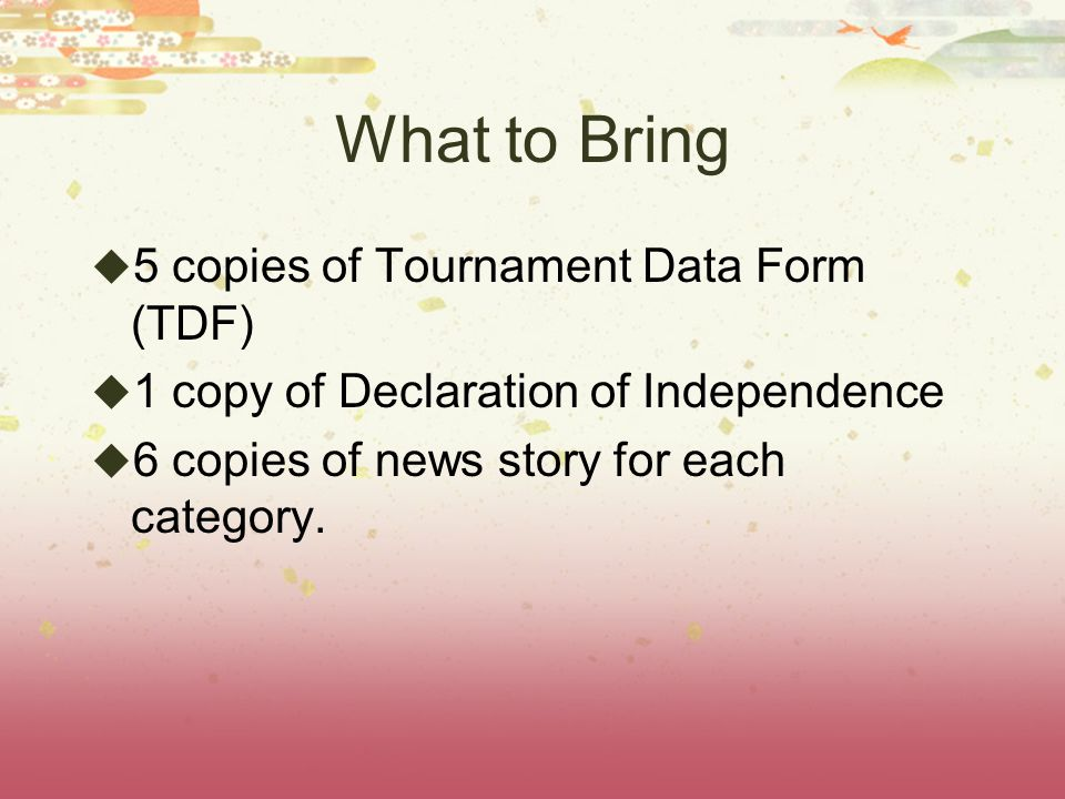 What to Bring 5 copies of Tournament Data Form (TDF) 1 copy of Declaration of Independence 6 copies of news story for each category.