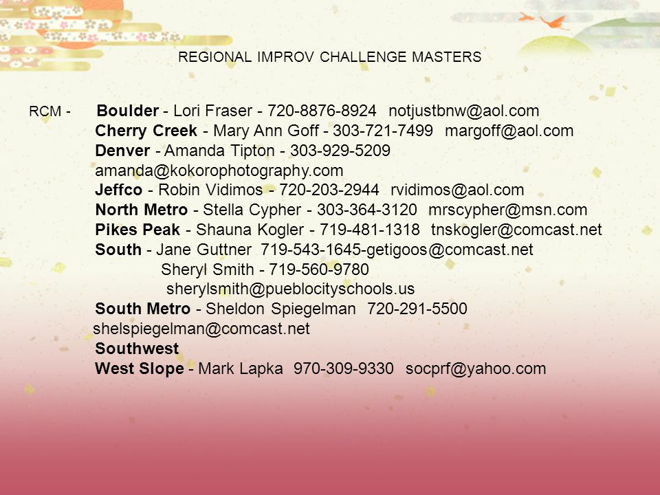 REGIONAL IMPROV CHALLENGE MASTERS RCM - Boulder - Lori Fraser - 720-8876-8924 notjustbnw@aol.com Cherry Creek - Mary Ann Goff - 303-721-7499 margoff@aol.com Denver - Amanda Tipton - 303-929-5209 amanda@kokorophotography.com Jeffco - Robin Vidimos - 720-203-2944 rvidimos@aol.com North Metro - Stella Cypher - 303-364-3120 mrscypher@msn.com Pikes Peak - Shauna Kogler - 719-481-1318 tnskogler@comcast.net South - Jane Guttner 719-543-1645-getigoos@comcast.net Sheryl Smith - 719-560-9780 sherylsmith@pueblocityschools.us South Metro - Sheldon Spiegelman 720-291-5500 shelspiegelman@comcast.net Southwest West Slope - Mark Lapka 970-309-9330 socprf@yahoo.com