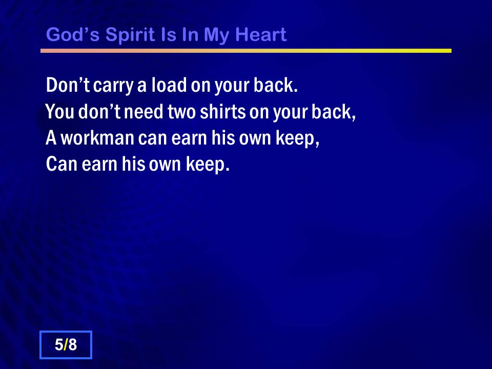 Gods Spirit Is In My Heart Dont carry a load on your back. You dont need two shirts on your back, A workman can earn his own keep, Can earn his own ke