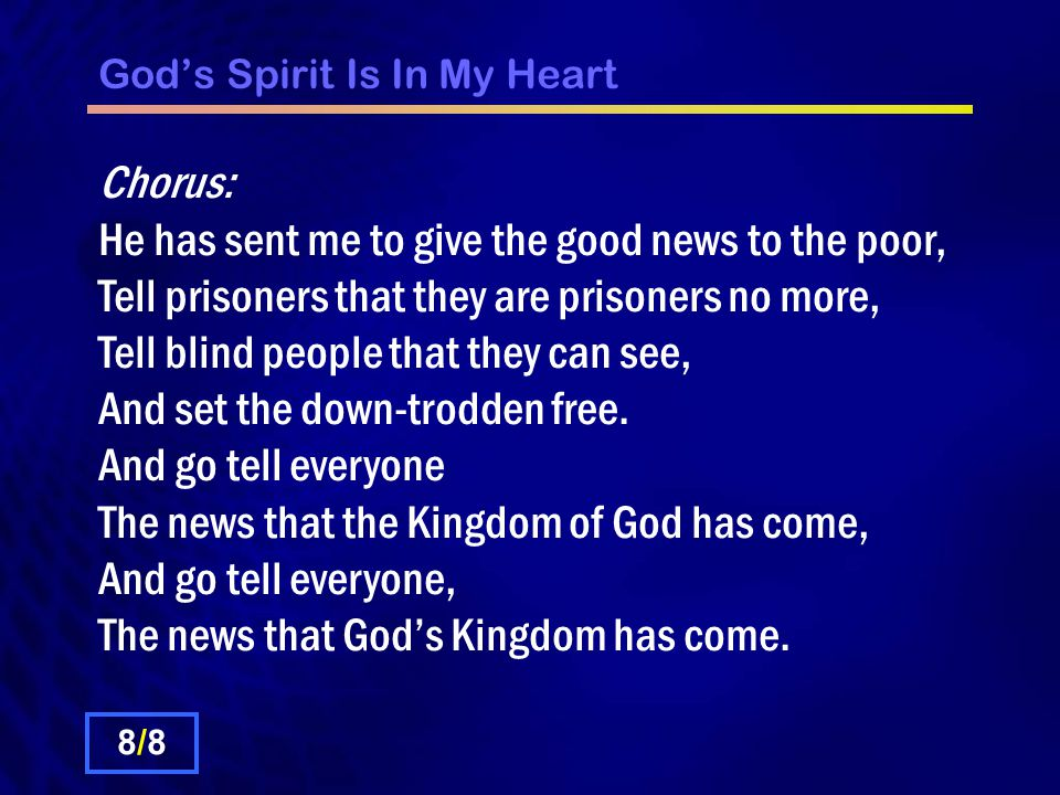 Gods Spirit Is In My Heart Chorus: He has sent me to give the good news to the poor, Tell prisoners that they are prisoners no more, Tell blind people
