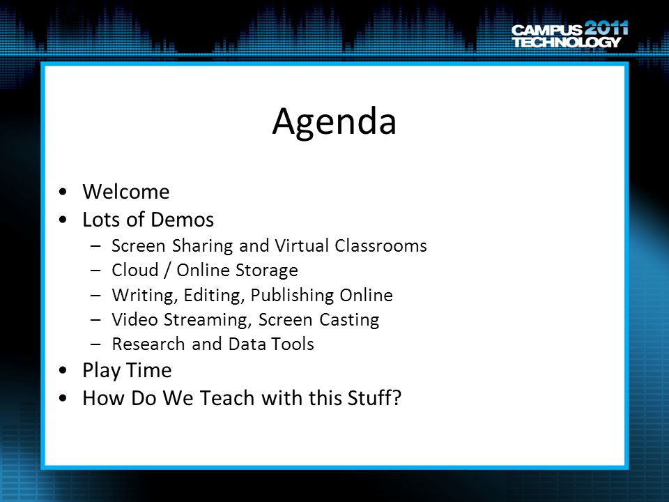 Agenda Welcome Lots of Demos –Screen Sharing and Virtual Classrooms –Cloud / Online Storage –Writing, Editing, Publishing Online –Video Streaming, Screen Casting –Research and Data Tools Play Time How Do We Teach with this Stuff?