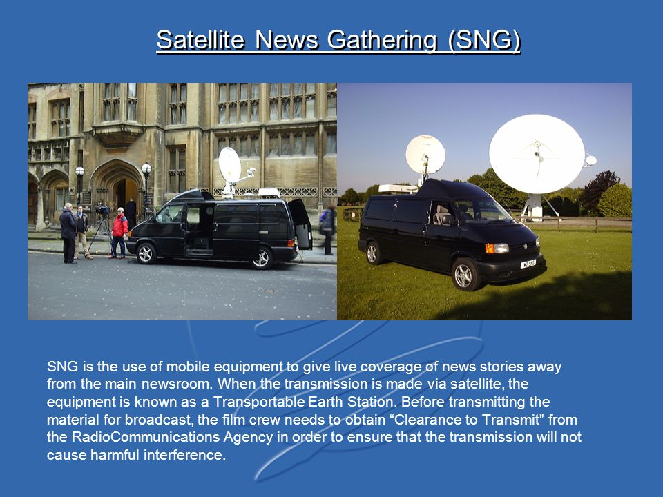 Satellite News Gathering (SNG) SNG is the use of mobile equipment to give live coverage of news stories away from the main newsroom. When the transmis