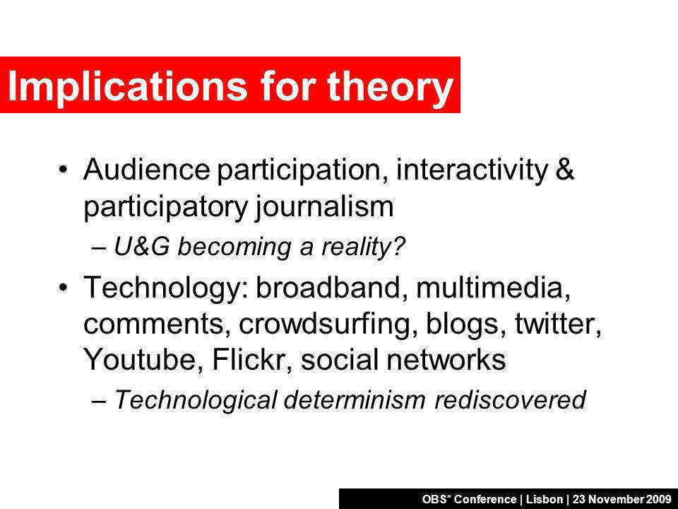 OBS* Conference | Lisbon | 23 November 2009 Implications for theory Audience participation, interactivity & participatory journalism –U&G becoming a reality.