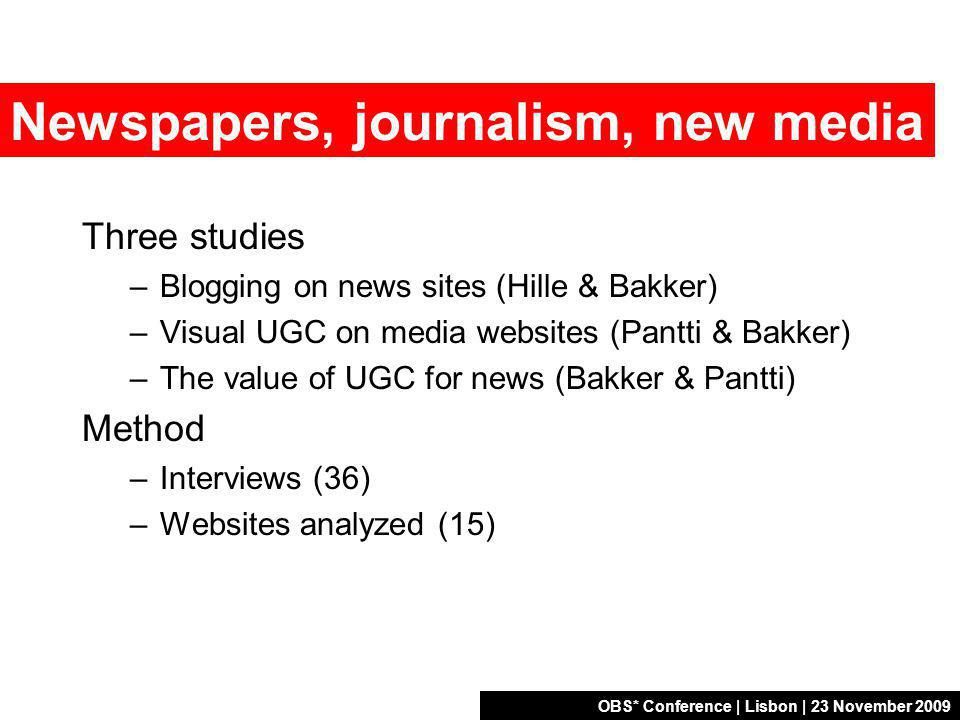 OBS* Conference | Lisbon | 23 November 2009 Newspapers, journalism, new media Three studies –Blogging on news sites (Hille & Bakker) –Visual UGC on media websites (Pantti & Bakker) –The value of UGC for news (Bakker & Pantti) Method –Interviews (36) –Websites analyzed (15)