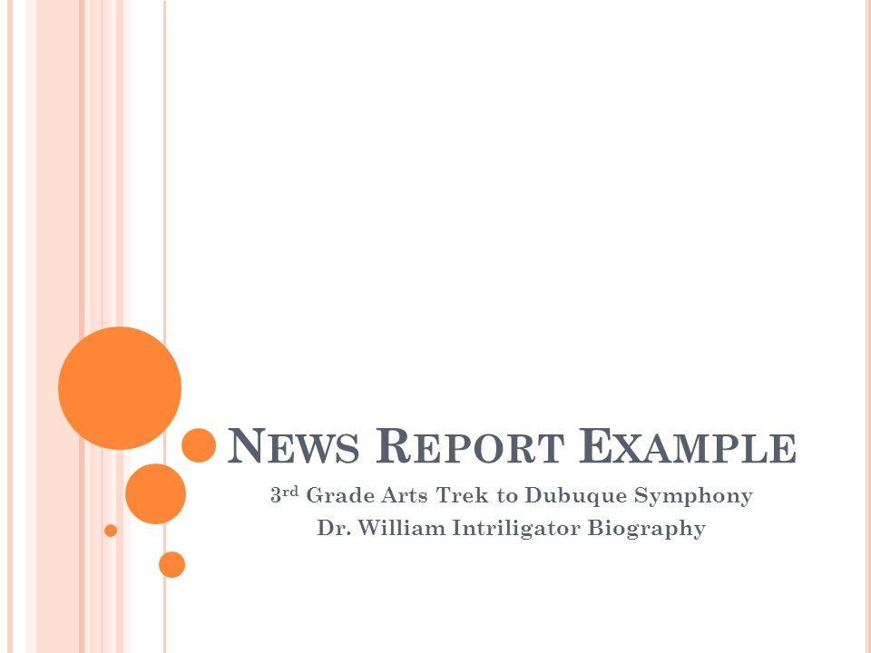 N EWS R EPORT E XAMPLE 3 rd Grade Arts Trek to Dubuque Symphony Dr. William Intriligator Biography