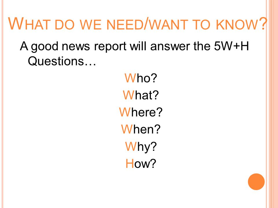 W HAT DO WE NEED / WANT TO KNOW . A good news report will answer the 5W+H Questions… Who.