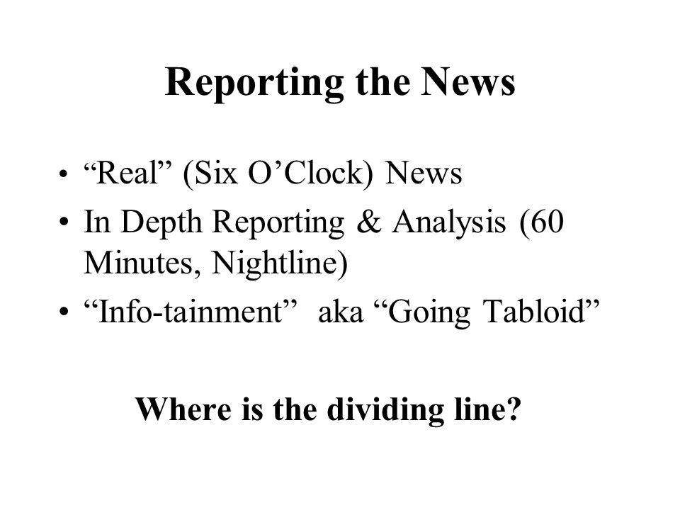 Reporting the News Real (Six OClock) News In Depth Reporting & Analysis (60 Minutes, Nightline) Info-tainment aka Going Tabloid Where is the dividing line?
