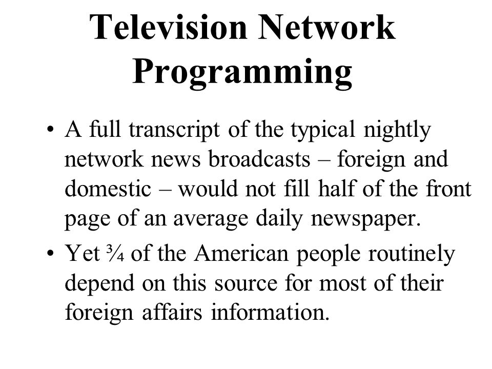 Television Network Programming A full transcript of the typical nightly network news broadcasts – foreign and domestic – would not fill half of the front page of an average daily newspaper.
