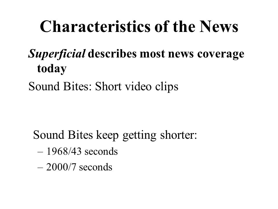 Characteristics of the News Superficial describes most news coverage today Sound Bites: Short video clips Sound Bites keep getting shorter: –1968/43 seconds –2000/7 seconds