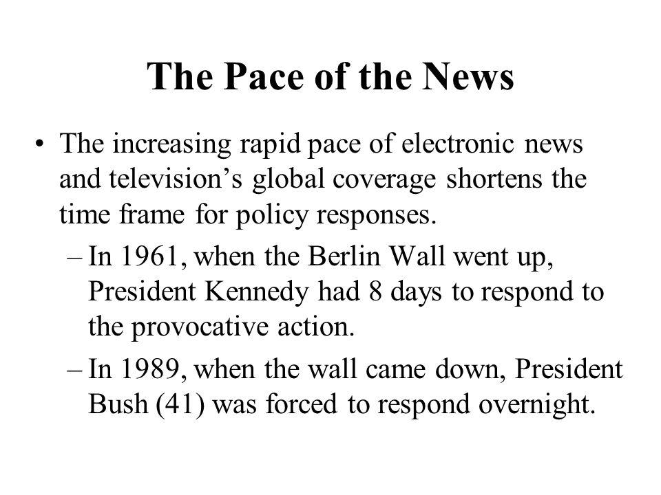 The Pace of the News The increasing rapid pace of electronic news and televisions global coverage shortens the time frame for policy responses.