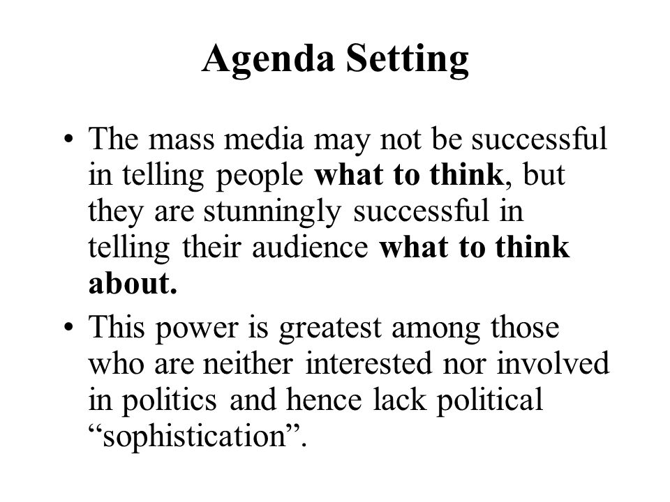 Agenda Setting The mass media may not be successful in telling people what to think, but they are stunningly successful in telling their audience what to think about.