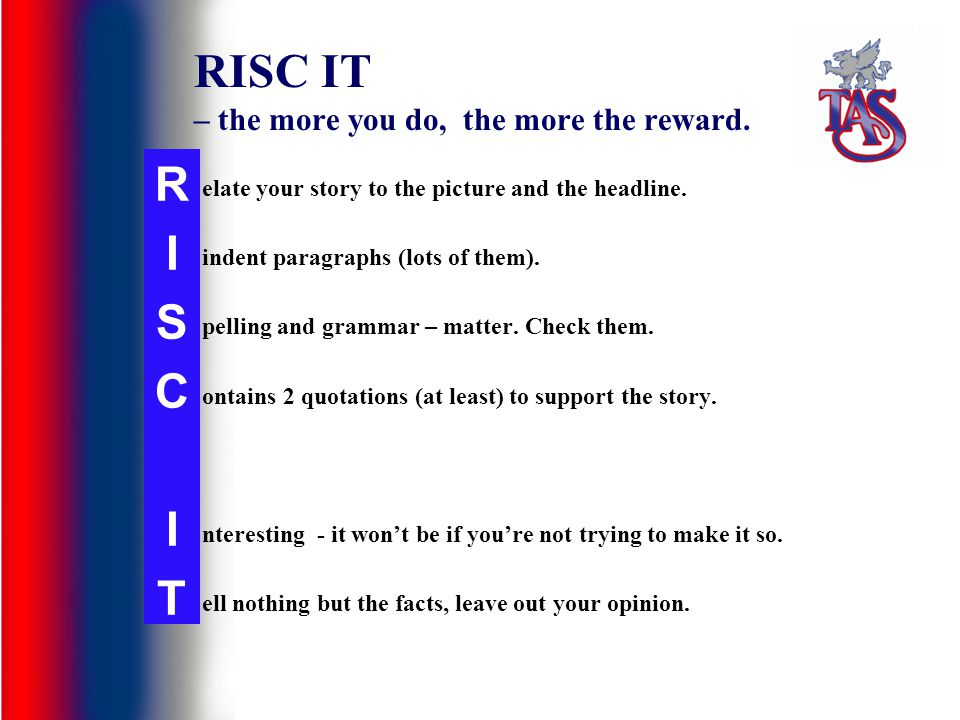 RISC IT – the more you do, the more the reward. elate your story to the picture and the headline. indent paragraphs (lots of them). pelling and gramma