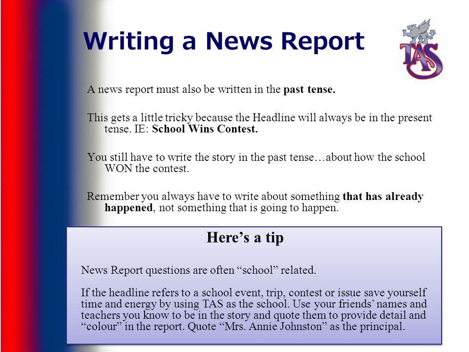 Writing a News Report A news report must also be written in the past tense. This gets a little tricky because the Headline will always be in the prese