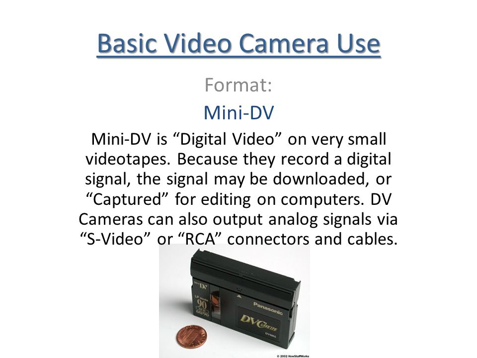 Basic Video Camera Use Format: Mini-DV Mini-DV is Digital Video on very small videotapes. Because they record a digital signal, the signal may be down