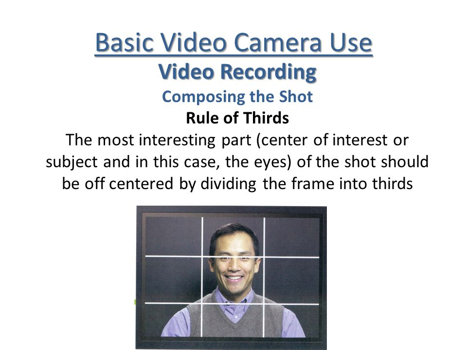 Basic Video Camera Use Video Recording Composing the Shot Rule of Thirds The most interesting part (center of interest or subject and in this case, the eyes) of the shot should be off centered by dividing the frame into thirds