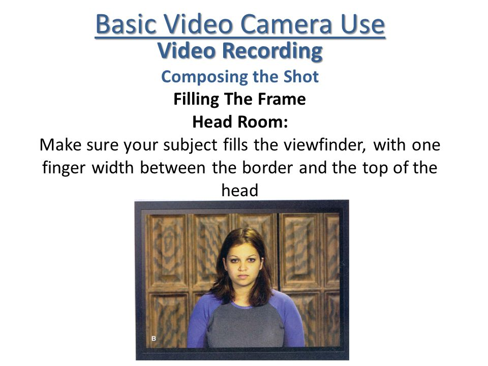 Basic Video Camera Use Video Recording Composing the Shot Filling The Frame Head Room: Make sure your subject fills the viewfinder, with one finger wi