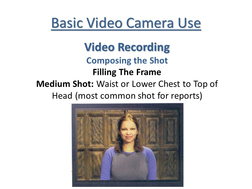 Basic Video Camera Use Video Recording Composing the Shot Filling The Frame Medium Shot: Waist or Lower Chest to Top of Head (most common shot for reports)