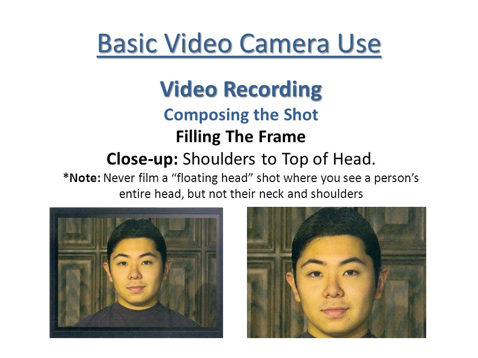 Basic Video Camera Use Video Recording Composing the Shot Filling The Frame Close-up: Shoulders to Top of Head.