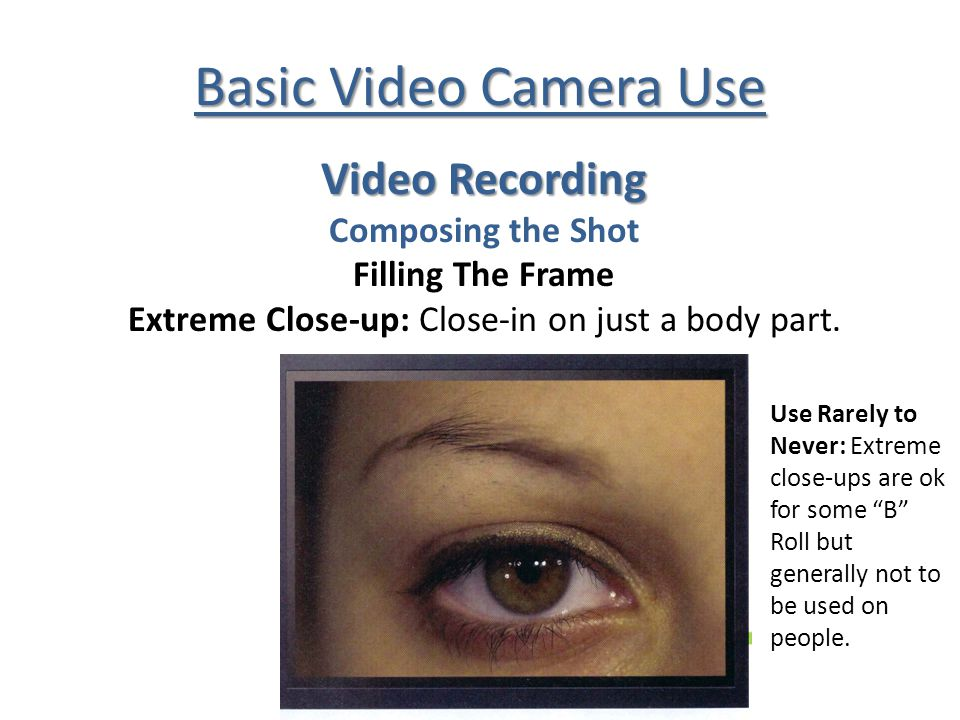 Basic Video Camera Use Video Recording Composing the Shot Filling The Frame Extreme Close-up: Close-in on just a body part.