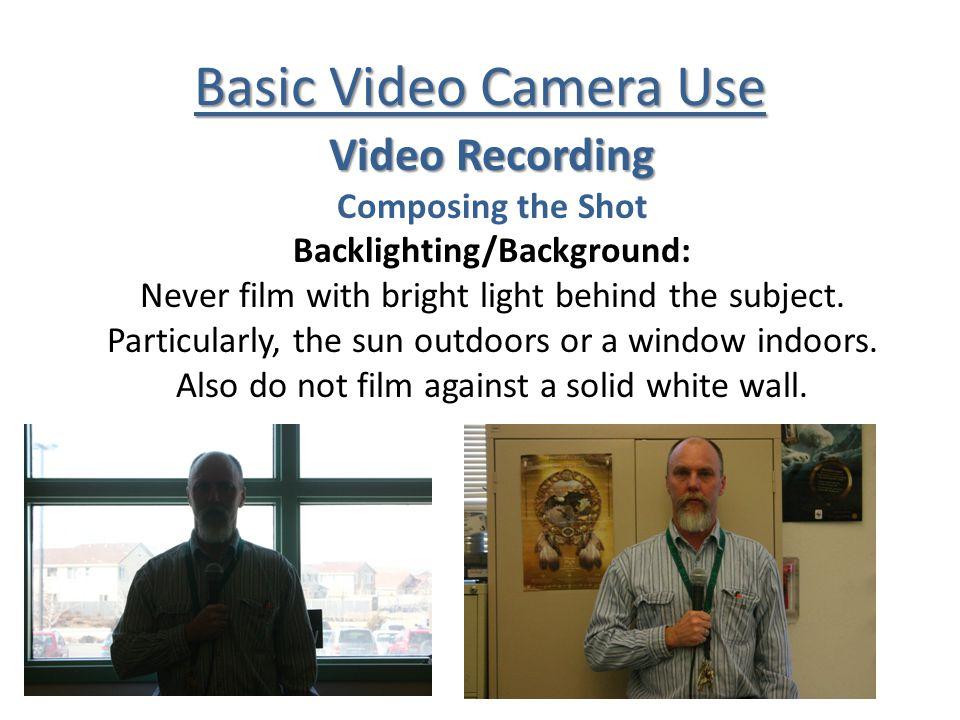 Basic Video Camera Use Video Recording Composing the Shot Backlighting/Background: Never film with bright light behind the subject.